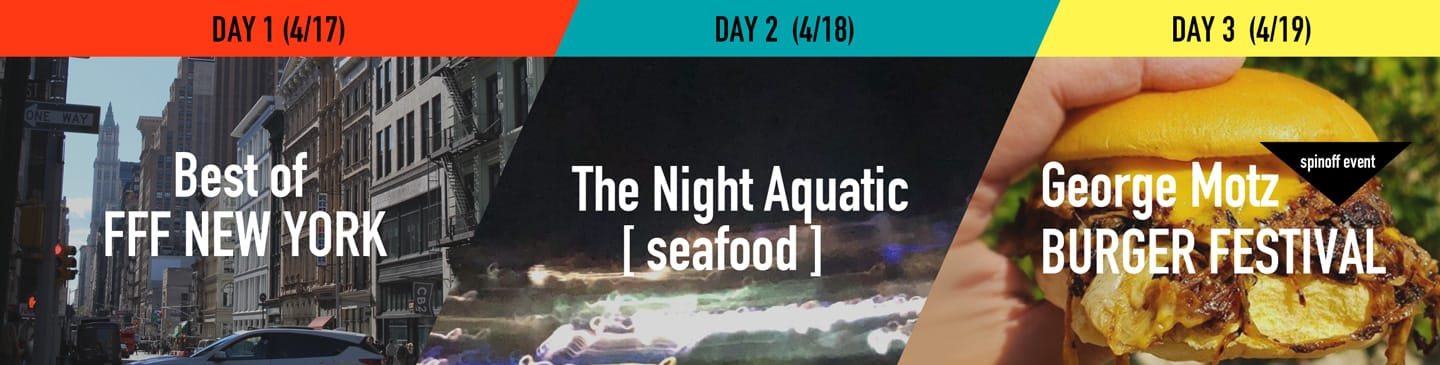 DAY1 Best of FFF NEW YORK / DAY2 The Night Aquatic [seafood] / DAY3 George Motz BURGER FESTIVAL